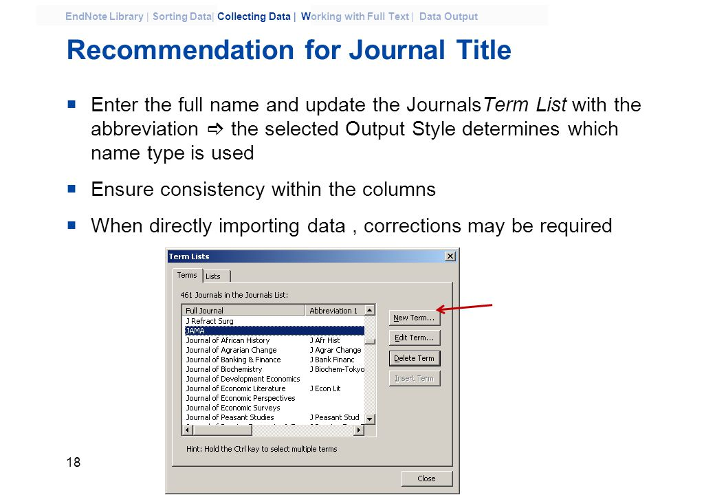 18 EndNote Library | Sorting Data| Collecting Data | Working with Full Text | Data Output Recommendation for Journal Title  Enter the full name and update the JournalsTerm List with the abbreviation  the selected Output Style determines which name type is used  Ensure consistency within the columns  When directly importing data, corrections may be required