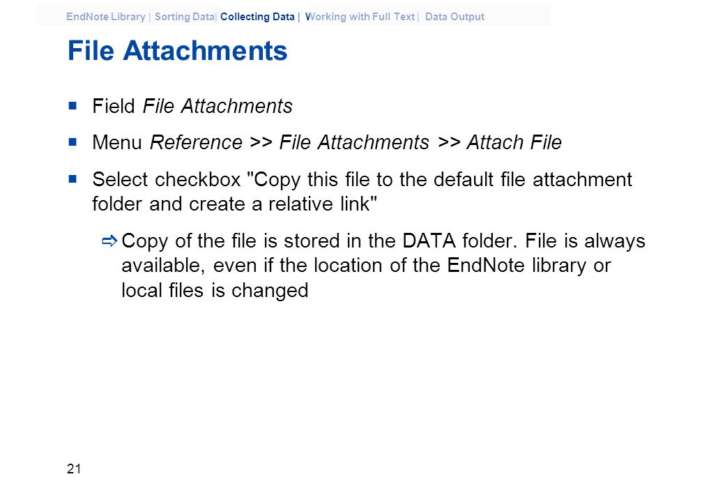 21 EndNote Library | Sorting Data| Collecting Data | Working with Full Text | Data Output File Attachments  Field File Attachments  Menu Reference >> File Attachments >> Attach File  Select checkbox Copy this file to the default file attachment folder and create a relative link  Copy of the file is stored in the DATA folder.