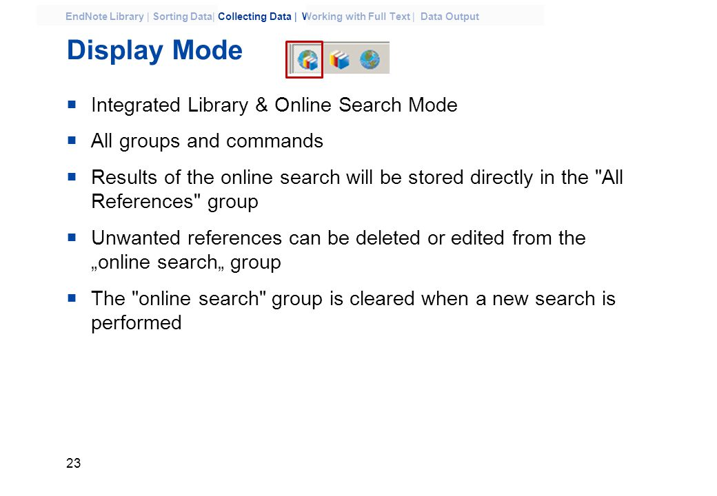 "23 EndNote Library | Sorting Data| Collecting Data | Working with Full Text | Data Output Display Mode  Integrated Library & Online Search Mode  All groups and commands  Results of the online search will be stored directly in the All References group  Unwanted references can be deleted or edited from the ""online search"" group  The online search group is cleared when a new search is performed"