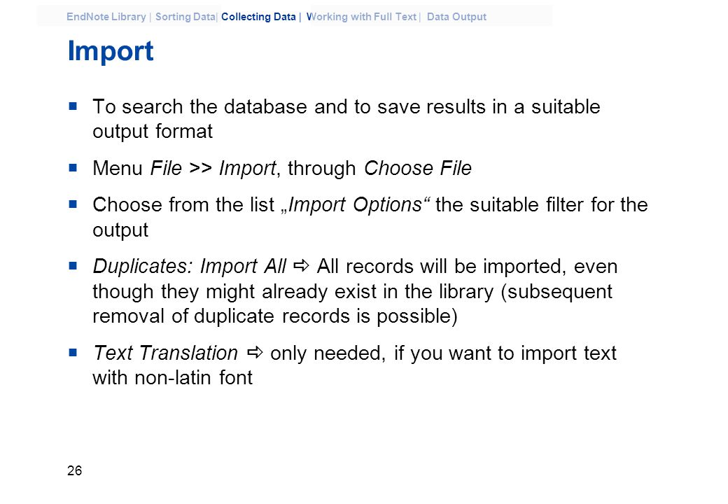 "26 EndNote Library | Sorting Data| Collecting Data | Working with Full Text | Data Output Import  To search the database and to save results in a suitable output format  Menu File >> Import, through Choose File  Choose from the list ""Import Options the suitable filter for the output  Duplicates: Import All  All records will be imported, even though they might already exist in the library (subsequent removal of duplicate records is possible)  Text Translation  only needed, if you want to import text with non-latin font"
