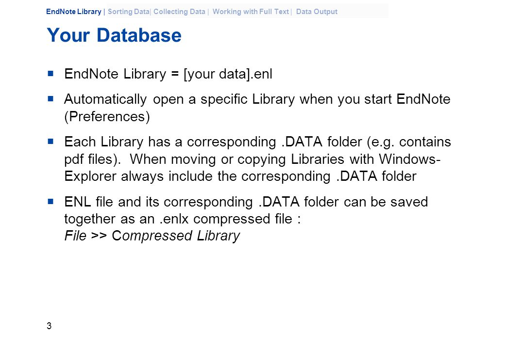 3 EndNote Library | Sorting Data| Collecting Data | Working with Full Text | Data Output Your Database  EndNote Library = [your data].enl  Automatically open a specific Library when you start EndNote (Preferences)  Each Library has a corresponding.DATA folder (e.g.