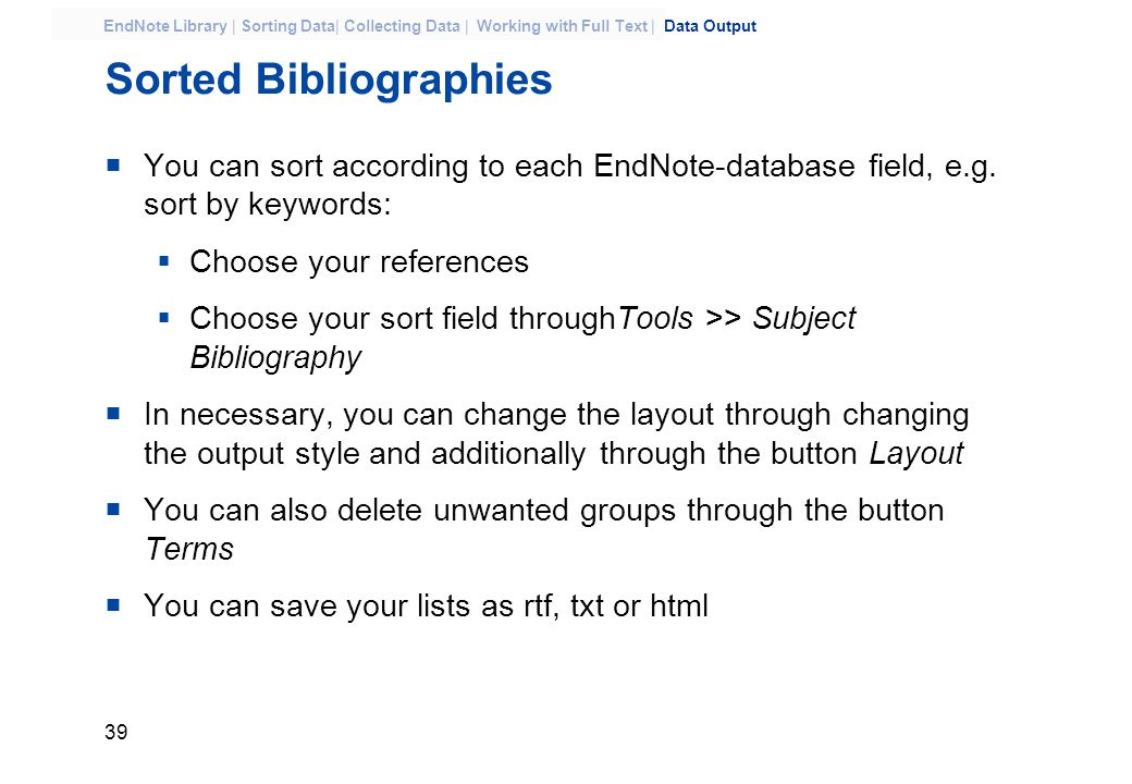 39 EndNote Library | Sorting Data| Collecting Data | Working with Full Text | Data Output Sorted Bibliographies  You can sort according to each EndNote-database field, e.g.