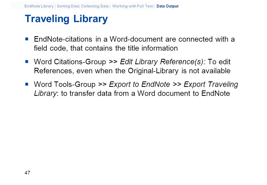 47 EndNote Library | Sorting Data| Collecting Data | Working with Full Text | Data Output Traveling Library  EndNote-citations in a Word-document are connected with a field code, that contains the title information  Word Citations-Group >> Edit Library Reference(s): To edit References, even when the Original-Library is not available  Word Tools-Group >> Export to EndNote >> Export Traveling Library: to transfer data from a Word document to EndNote