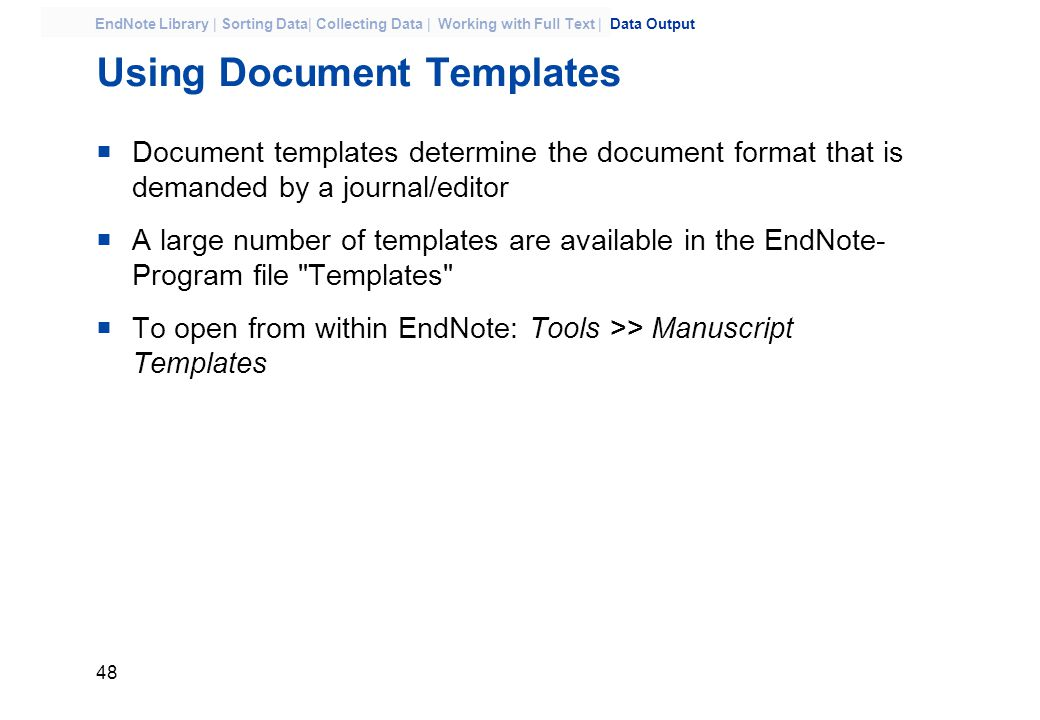 48 EndNote Library | Sorting Data| Collecting Data | Working with Full Text | Data Output Using Document Templates  Document templates determine the document format that is demanded by a journal/editor  A large number of templates are available in the EndNote- Program file Templates  To open from within EndNote: Tools >> Manuscript Templates