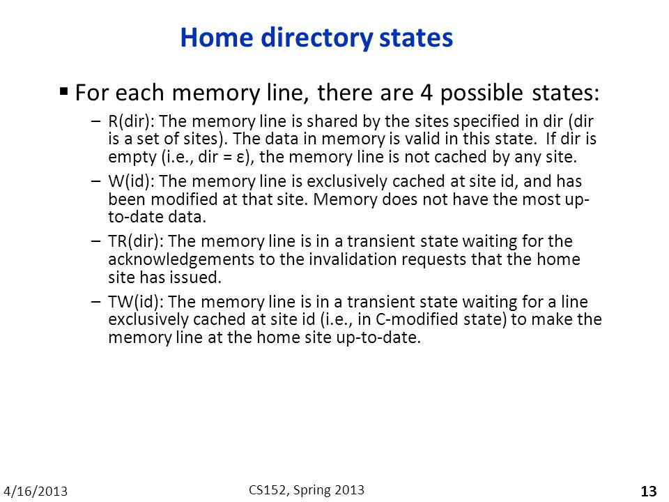 4/16/2013 CS152, Spring 2013 Home directory states  For each memory line, there are 4 possible states: –R(dir): The memory line is shared by the sites specified in dir (dir is a set of sites).