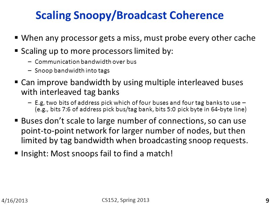 4/16/2013 CS152, Spring 2013 Scaling Snoopy/Broadcast Coherence  When any processor gets a miss, must probe every other cache  Scaling up to more processors limited by: –Communication bandwidth over bus –Snoop bandwidth into tags  Can improve bandwidth by using multiple interleaved buses with interleaved tag banks –E.g, two bits of address pick which of four buses and four tag banks to use – (e.g., bits 7:6 of address pick bus/tag bank, bits 5:0 pick byte in 64-byte line)  Buses don't scale to large number of connections, so can use point-to-point network for larger number of nodes, but then limited by tag bandwidth when broadcasting snoop requests.