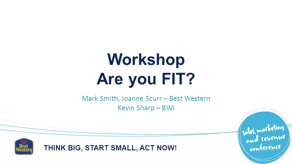 THINK BIG, START SMALL, ACT NOW. Workshop Are you FIT.