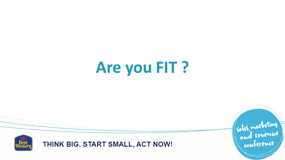THINK BIG, START SMALL, ACT NOW! Are you FIT