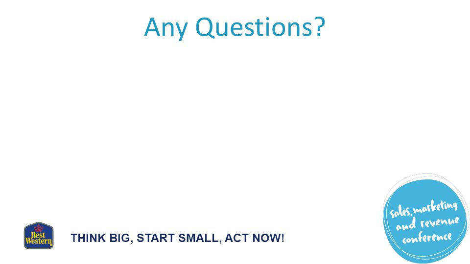 THINK BIG, START SMALL, ACT NOW! Any Questions