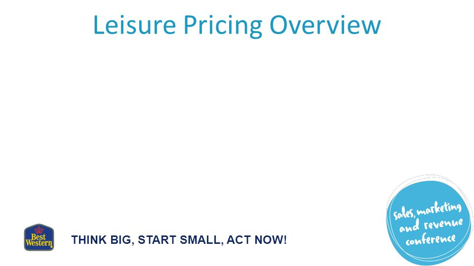 THINK BIG, START SMALL, ACT NOW! Leisure Pricing Overview
