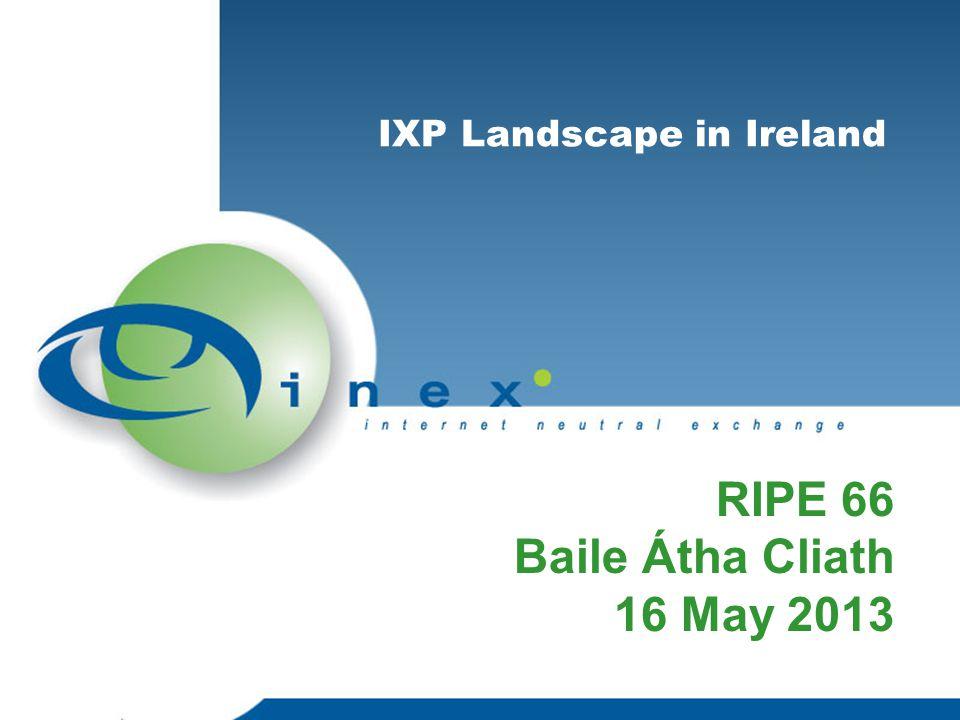 IXPs in Ireland CNIX – regional exchange in Munster INEX – Dublin based 'island of Ireland' exchange Belfast – local interest in an IXP in the North of Ireland