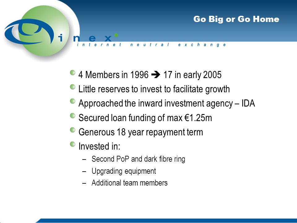 Go Big or Go Home 4 Members in 1996  17 in early 2005 Little reserves to invest to facilitate growth Approached the inward investment agency – IDA Secured loan funding of max €1.25m Generous 18 year repayment term Invested in: –Second PoP and dark fibre ring –Upgrading equipment –Additional team members
