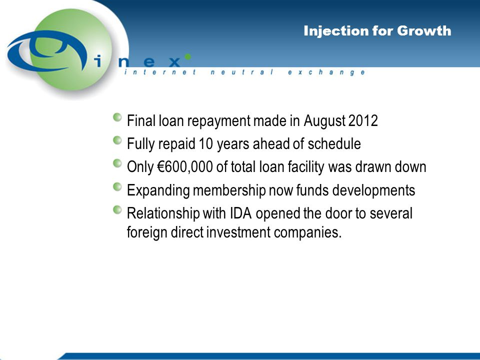 Injection for Growth Final loan repayment made in August 2012 Fully repaid 10 years ahead of schedule Only €600,000 of total loan facility was drawn down Expanding membership now funds developments Relationship with IDA opened the door to several foreign direct investment companies.