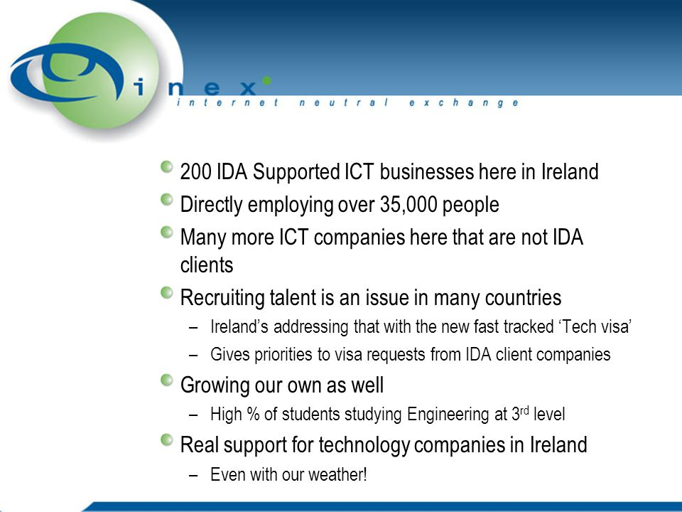200 IDA Supported ICT businesses here in Ireland Directly employing over 35,000 people Many more ICT companies here that are not IDA clients Recruiting talent is an issue in many countries –Ireland's addressing that with the new fast tracked 'Tech visa' –Gives priorities to visa requests from IDA client companies Growing our own as well –High % of students studying Engineering at 3 rd level Real support for technology companies in Ireland –Even with our weather!