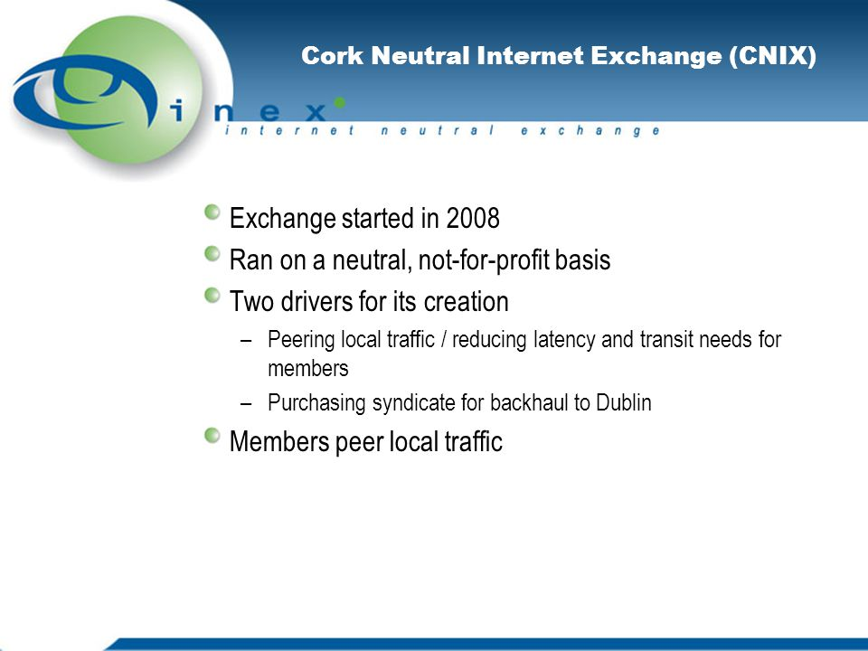 Cork Neutral Internet Exchange (CNIX) Exchange started in 2008 Ran on a neutral, not-for-profit basis Two drivers for its creation –Peering local traffic / reducing latency and transit needs for members –Purchasing syndicate for backhaul to Dublin Members peer local traffic