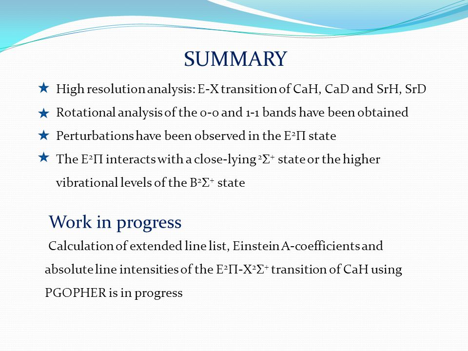 SUMMARY High resolution analysis: E-X transition of CaH, CaD and SrH, SrD Rotational analysis of the 0-0 and 1-1 bands have been obtained Perturbations have been observed in the E 2 Π state The E 2 Π interacts with a close-lying 2 Σ + state or the higher vibrational levels of the B 2 Σ + state Calculation of extended line list, Einstein A-coefficients and absolute line intensities of the E 2 Π-X 2 Σ + transition of CaH using PGOPHER is in progress Work in progress