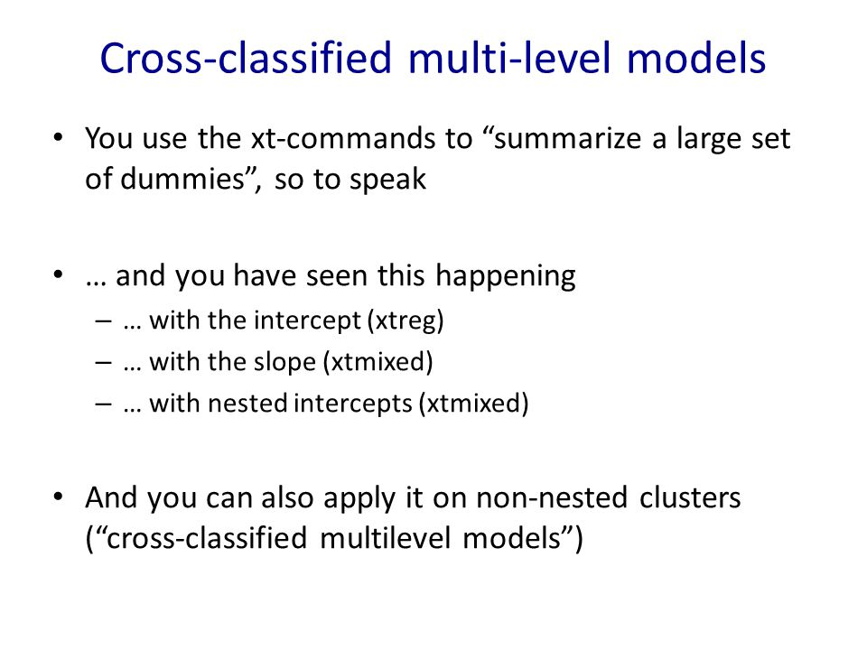 Cross-classified multi-level models You use the xt-commands to summarize a large set of dummies , so to speak … and you have seen this happening – … with the intercept (xtreg) – … with the slope (xtmixed) – … with nested intercepts (xtmixed) And you can also apply it on non-nested clusters ( cross-classified multilevel models )