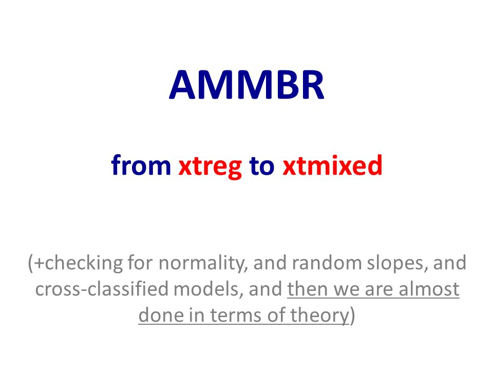 AMMBR from xtreg to xtmixed (+checking for normality, and random slopes, and cross-classified models, and then we are almost done in terms of theory)