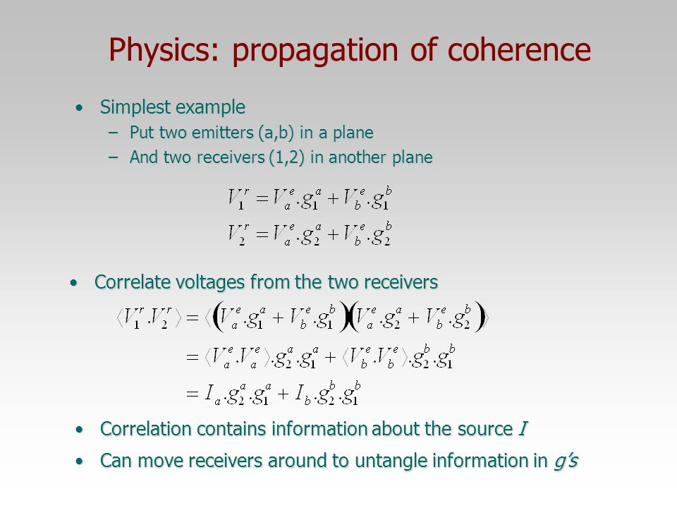 11 Physics: propagation of coherence Radio source emits independent noise from each elementRadio source emits independent noise from each element Electrons spiraling around magnetic fieldsElectrons spiraling around magnetic fields Thermal emission from dust, etc.Thermal emission from dust, etc.