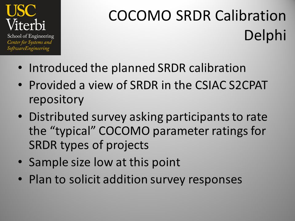 COCOMO SRDR Calibration Delphi Introduced the planned SRDR calibration Provided a view of SRDR in the CSIAC S2CPAT repository Distributed survey asking participants to rate the typical COCOMO parameter ratings for SRDR types of projects Sample size low at this point Plan to solicit addition survey responses