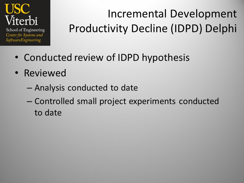 Incremental Development Productivity Decline (IDPD) Delphi Conducted review of IDPD hypothesis Reviewed – Analysis conducted to date – Controlled small project experiments conducted to date