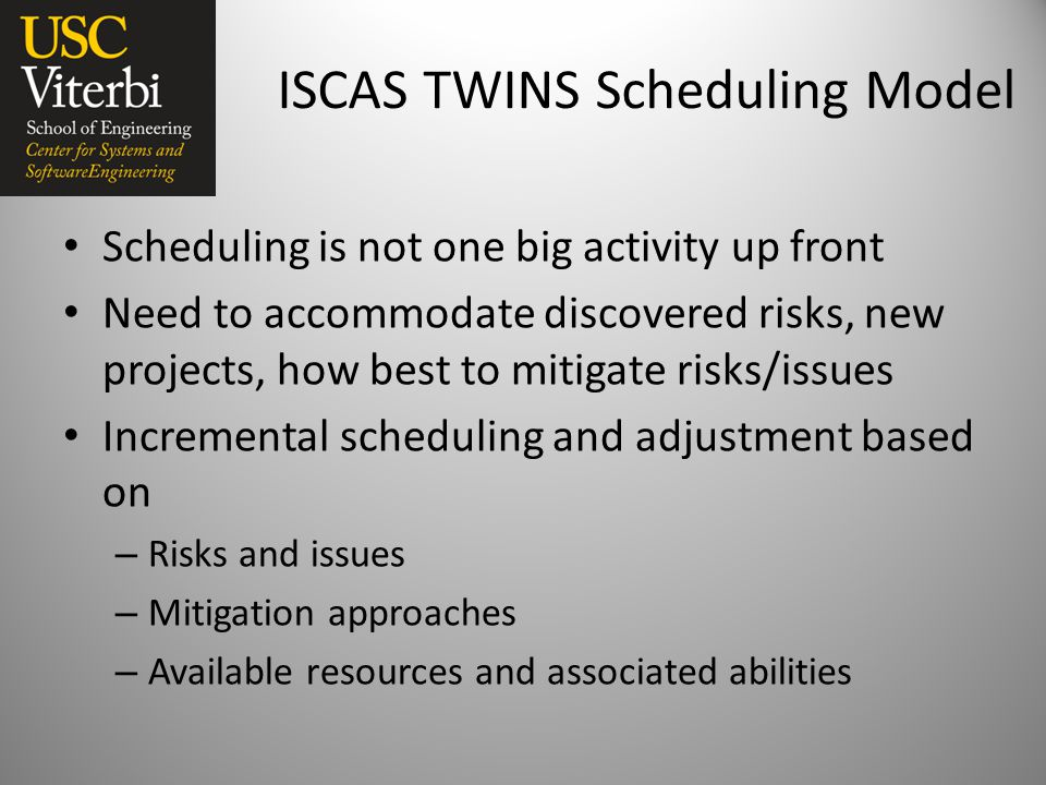 ISCAS TWINS Scheduling Model Scheduling is not one big activity up front Need to accommodate discovered risks, new projects, how best to mitigate risks/issues Incremental scheduling and adjustment based on – Risks and issues – Mitigation approaches – Available resources and associated abilities