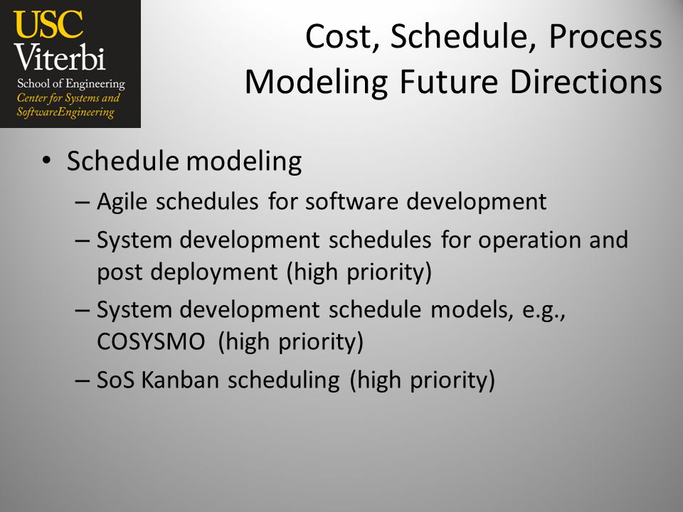 Cost, Schedule, Process Modeling Future Directions Schedule modeling – Agile schedules for software development – System development schedules for operation and post deployment (high priority) – System development schedule models, e.g., COSYSMO (high priority) – SoS Kanban scheduling (high priority)