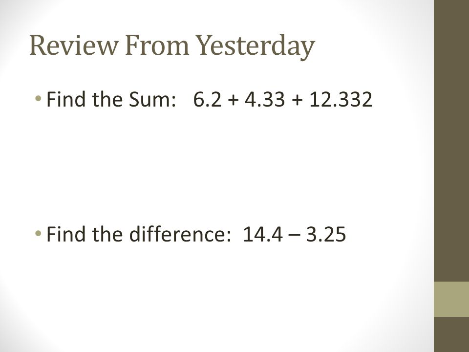 Review From Yesterday Find the Sum: 6.2 + 4.33 + 12.332 Find the difference: 14.4 – 3.25
