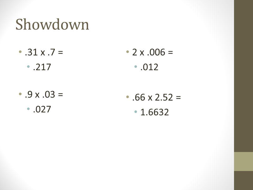 Showdown.31 x.7 =.217.9 x.03 =.027 2 x.006 =.012.66 x 2.52 = 1.6632