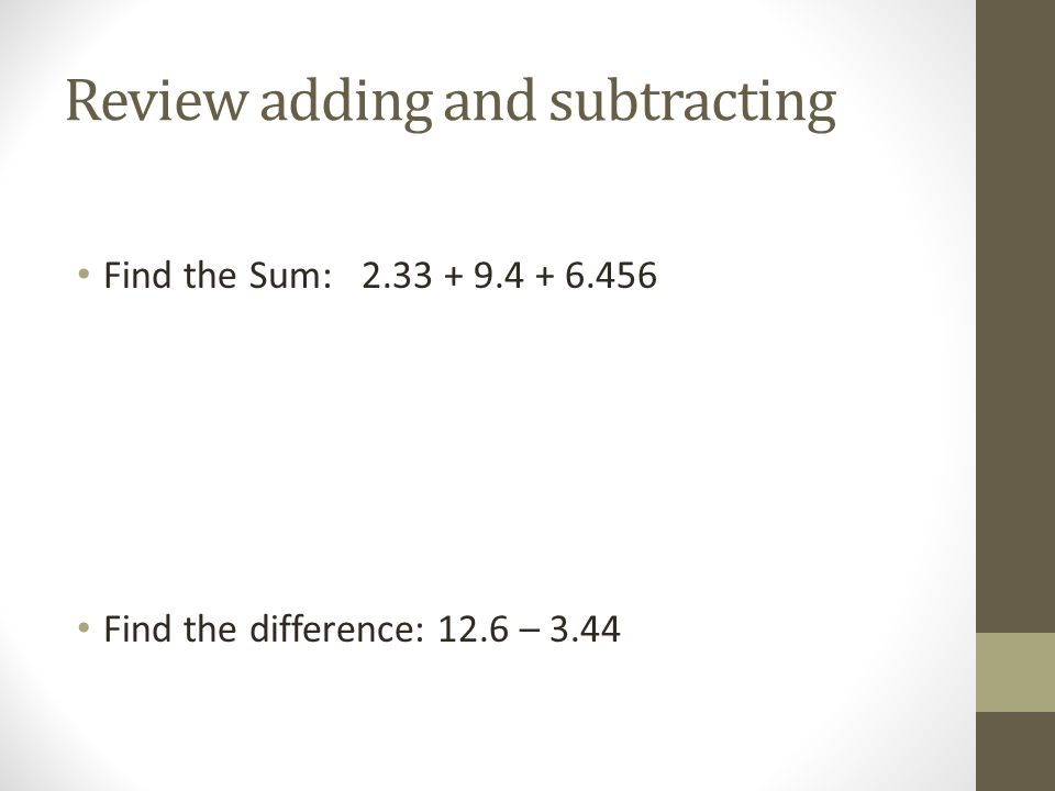 Review adding and subtracting Find the Sum: 2.33 + 9.4 + 6.456 Find the difference: 12.6 – 3.44