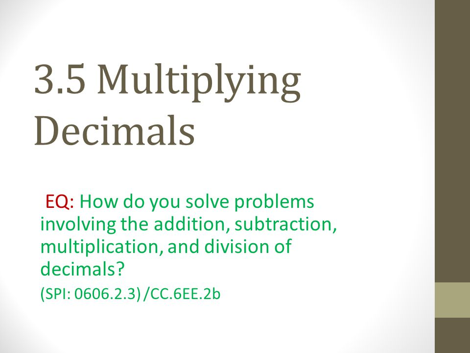 3.5 Multiplying Decimals EQ: How do you solve problems involving the addition, subtraction, multiplication, and division of decimals? (SPI: 0606.2.3)