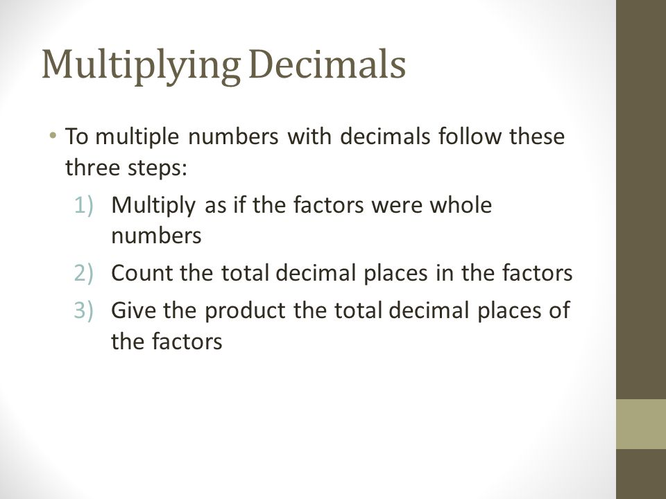 Multiplying Decimals To multiple numbers with decimals follow these three steps: 1)Multiply as if the factors were whole numbers 2)Count the total dec