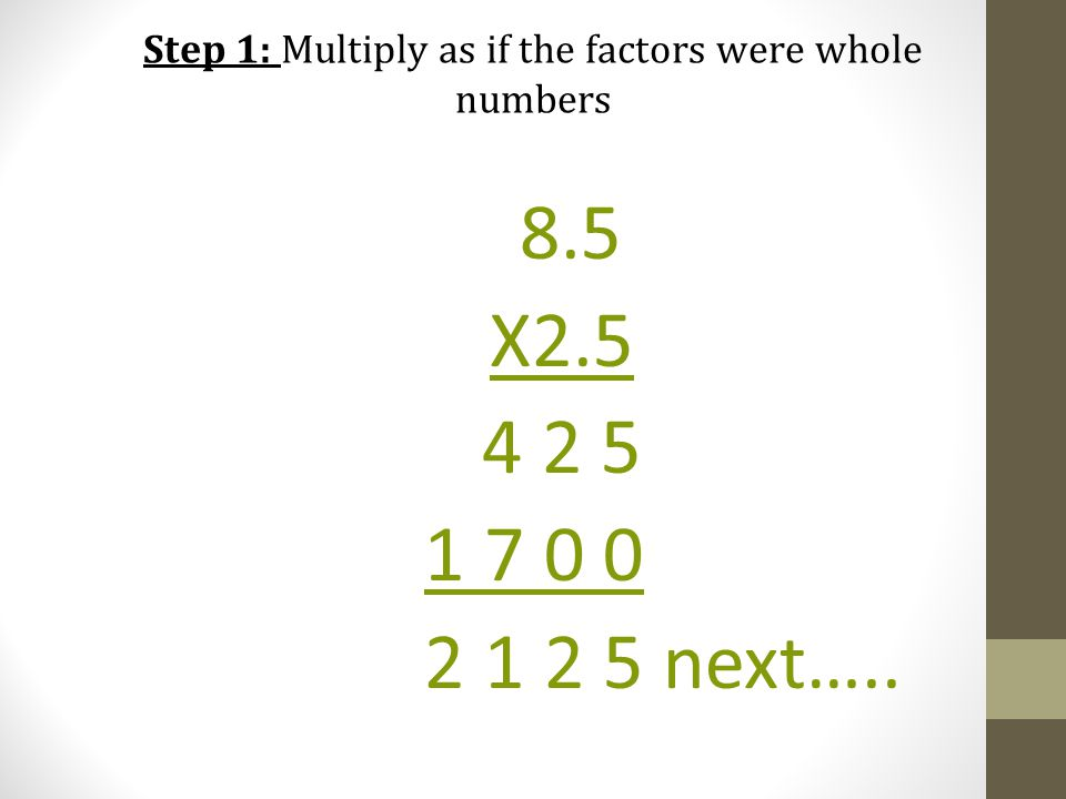 Step 1: Multiply as if the factors were whole numbers 8.5 X2.5 4 2 5 1 7 0 0 2 1 2 5 next…..