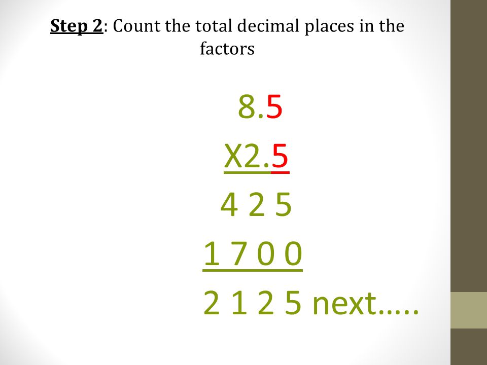 Step 2: Count the total decimal places in the factors 8.5 X2.5 4 2 5 1 7 0 0 2 1 2 5 next…..