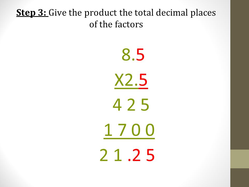 Step 3: Give the product the total decimal places of the factors 8.5 X2.5 4 2 5 1 7 0 0 2 1.2 5