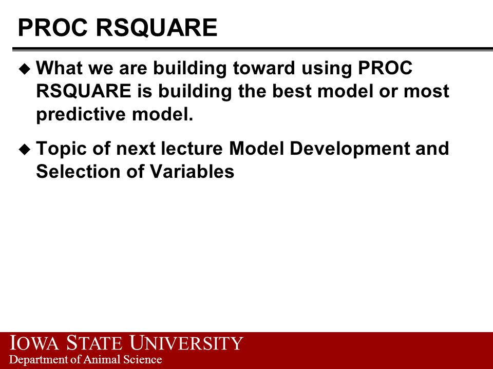 I OWA S TATE U NIVERSITY Department of Animal Science PROC RSQUARE u What we are building toward using PROC RSQUARE is building the best model or most predictive model.