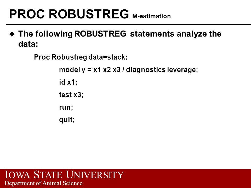 I OWA S TATE U NIVERSITY Department of Animal Science PROC ROBUSTREG M-estimation u The following ROBUSTREG statements analyze the data: Proc Robustreg data=stack; model y = x1 x2 x3 / diagnostics leverage; id x1; test x3; run; quit;