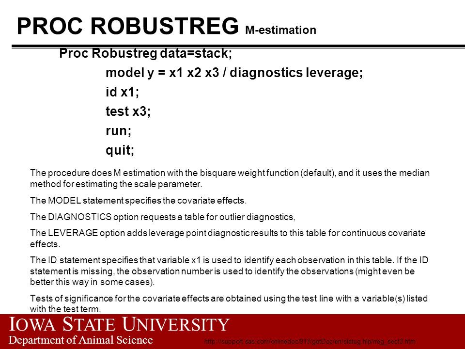 I OWA S TATE U NIVERSITY Department of Animal Science PROC ROBUSTREG example output M-estimation The ROBUSTREG Procedure Model Information Data Set WORK.STACK Dependent Variable y Number of Covariates 3 Number of Observations 21 Method M Estimation Summary Statistics Variable Q1 Median Q3 Mean Standard MAD Deviation x1 53.0000 58.0000 62.0000 60.4286 9.1683 5.9304 x2 18.0000 20.0000 24.0000 21.0952 3.1608 2.9652 x3 82.0000 87.0000 89.5000 86.2857 5.3586 4.4478 y 10.0000 15.0000 19.5000 17.5238 10.1716 5.9304 http://support.sas.com/onlinedoc/913/getDoc/en/statug.hlp/rreg_sect3.htm
