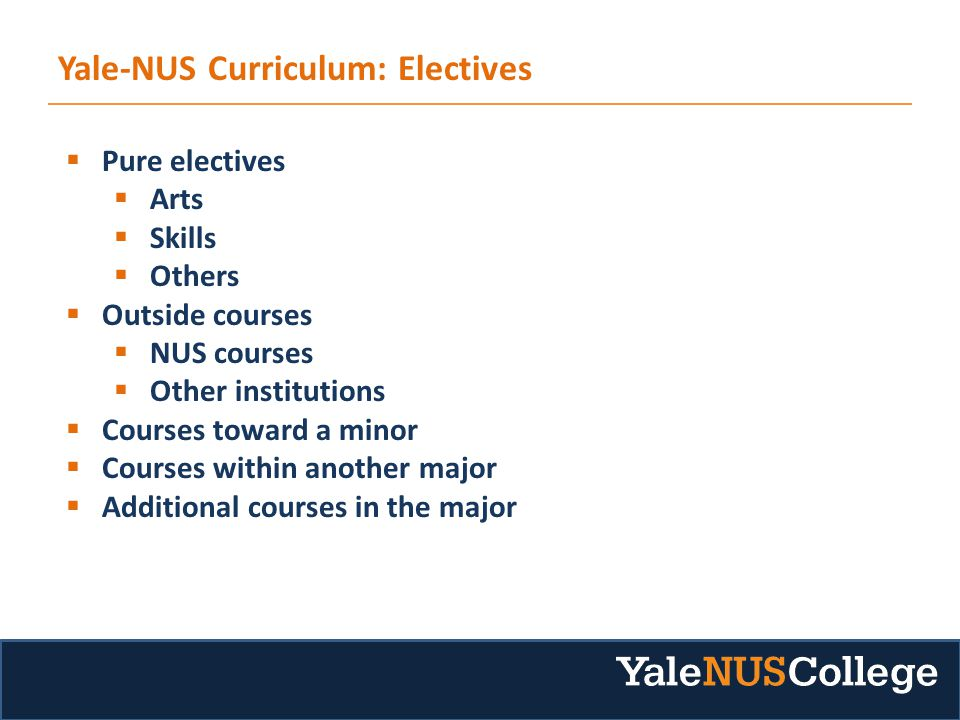 Yale-NUS Curriculum: Electives  Pure electives  Arts  Skills  Others  Outside courses  NUS courses  Other institutions  Courses toward a minor  Courses within another major  Additional courses in the major