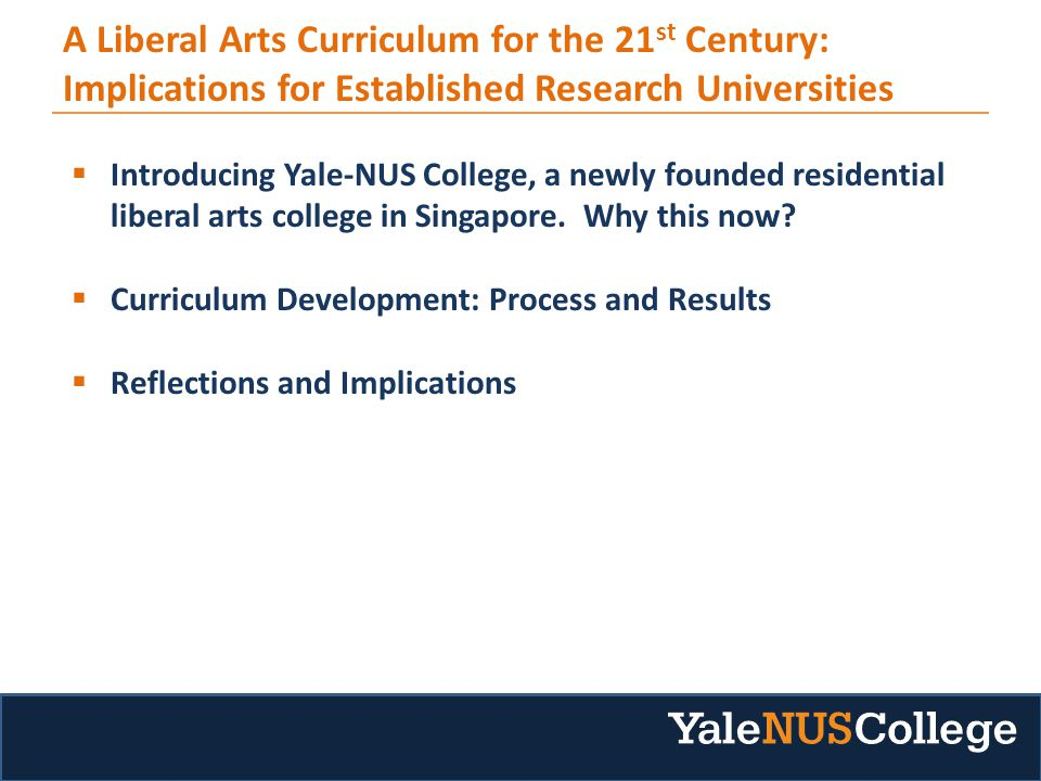 A Liberal Arts Curriculum for the 21 st Century: Implications for Established Research Universities  Introducing Yale-NUS College, a newly founded residential liberal arts college in Singapore.