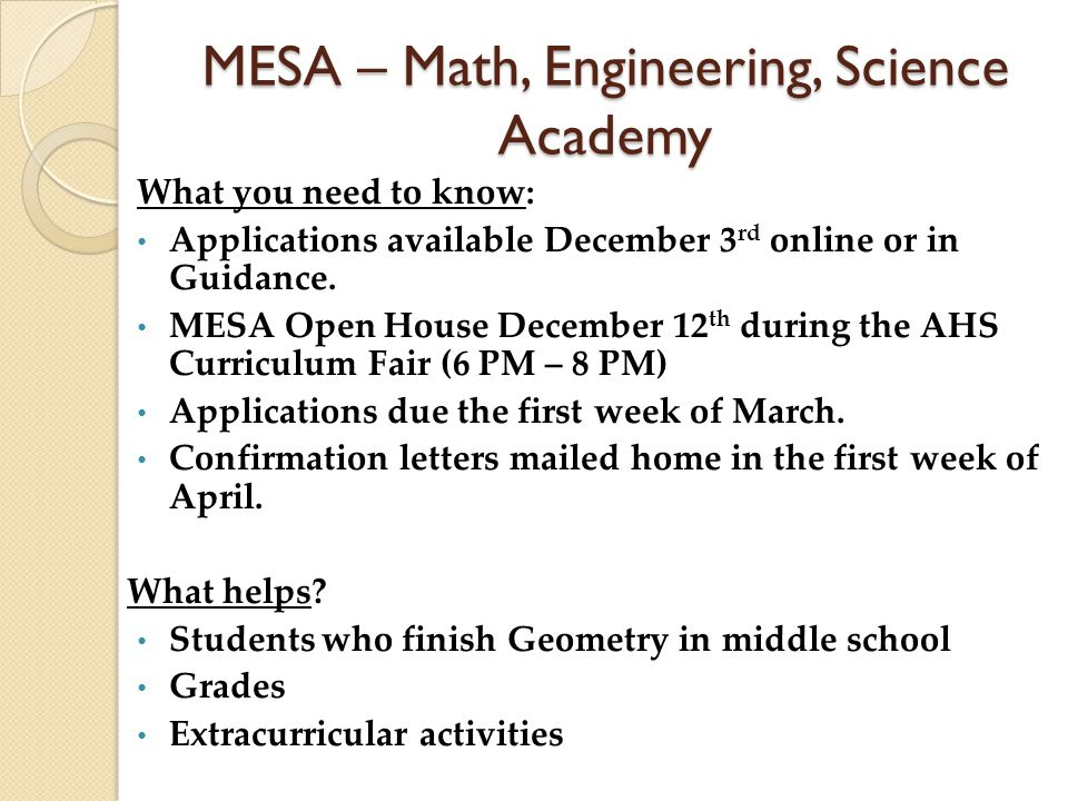 MESA – Math, Engineering, Science Academy What you need to know: Applications available December 3 rd online or in Guidance.
