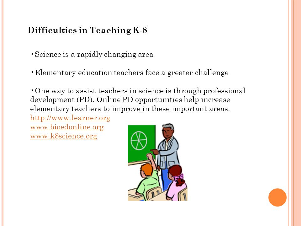 Difficulties in Teaching K-8 Science is a rapidly changing area Elementary education teachers face a greater challenge One way to assist teachers in science is through professional development (PD).