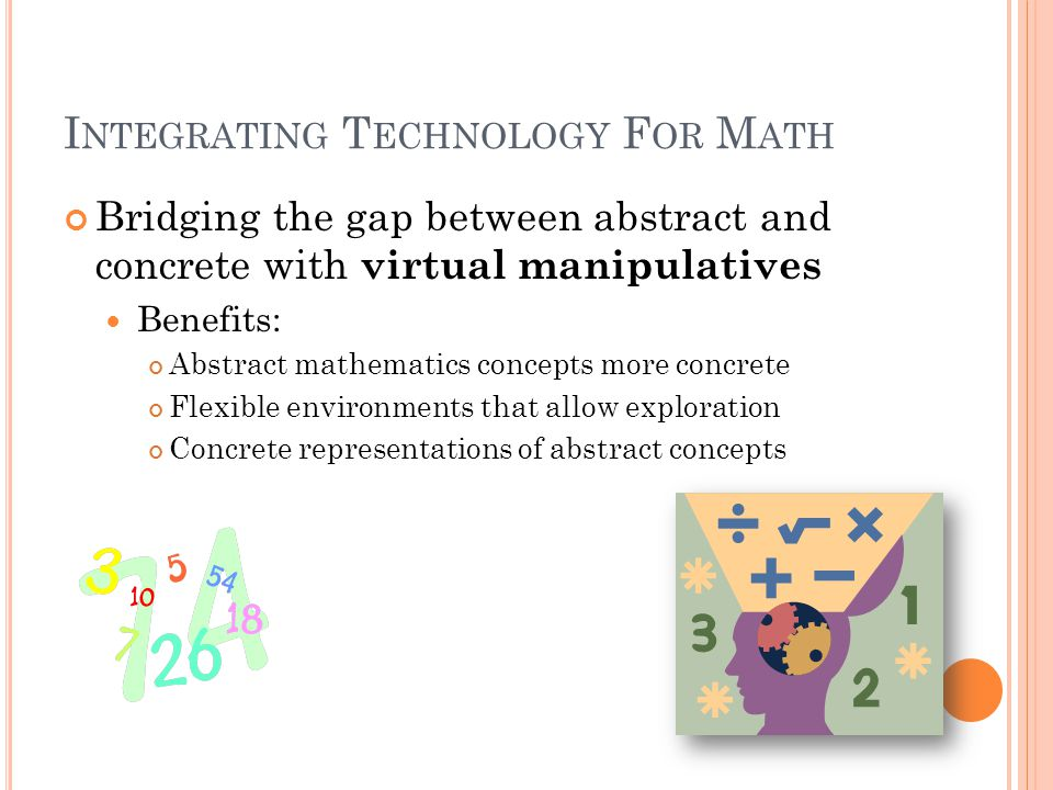 I NTEGRATING T ECHNOLOGY F OR M ATH Bridging the gap between abstract and concrete with virtual manipulatives Benefits: Abstract mathematics concepts more concrete Flexible environments that allow exploration Concrete representations of abstract concepts
