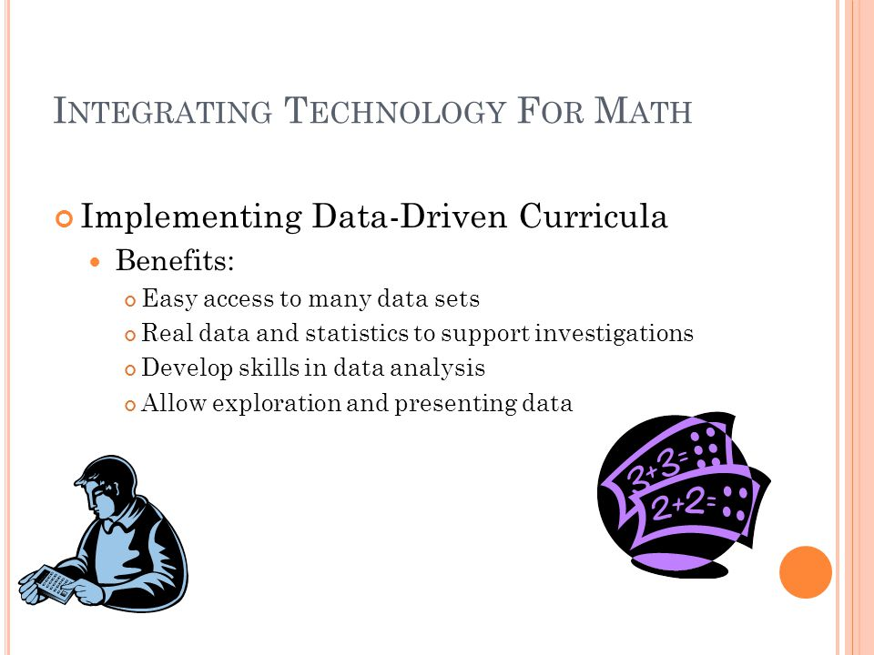 I NTEGRATING T ECHNOLOGY F OR M ATH Implementing Data-Driven Curricula Benefits: Easy access to many data sets Real data and statistics to support investigations Develop skills in data analysis Allow exploration and presenting data