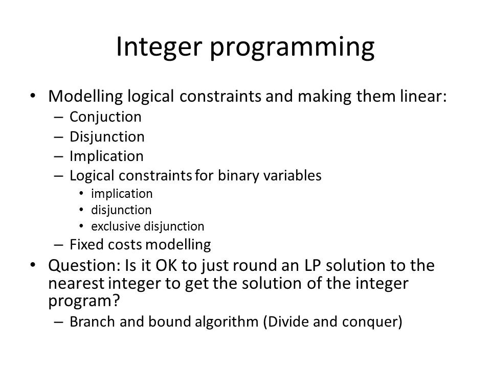 Integer programming Modelling logical constraints and making them linear: – Conjuction – Disjunction – Implication – Logical constraints for binary variables implication disjunction exclusive disjunction – Fixed costs modelling Question: Is it OK to just round an LP solution to the nearest integer to get the solution of the integer program.
