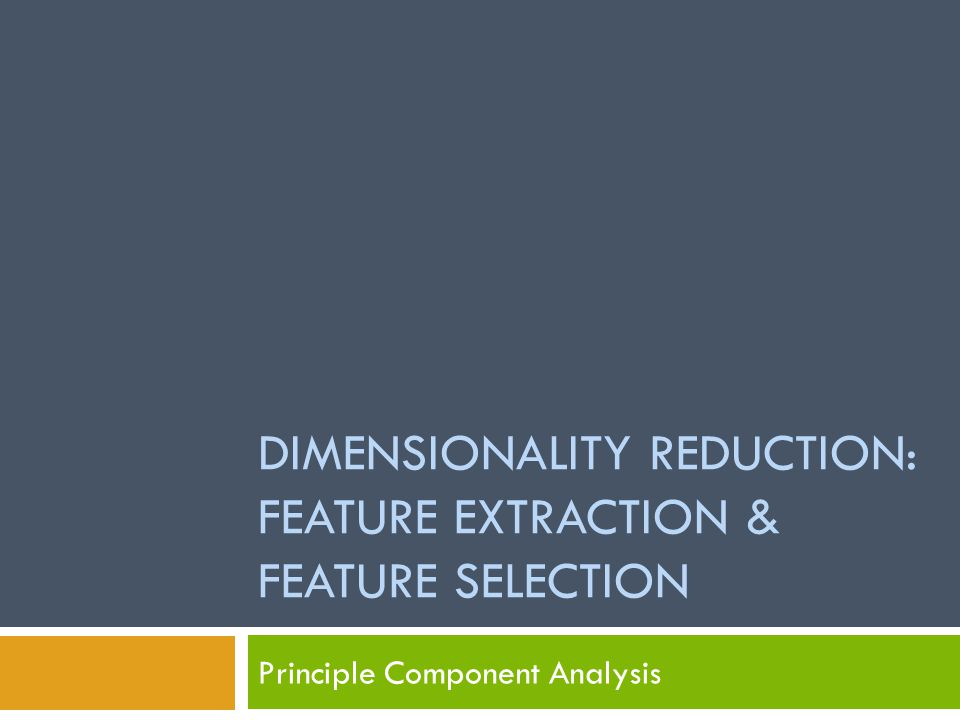 DIMENSIONALITY REDUCTION: FEATURE EXTRACTION & FEATURE SELECTION Principle Component Analysis