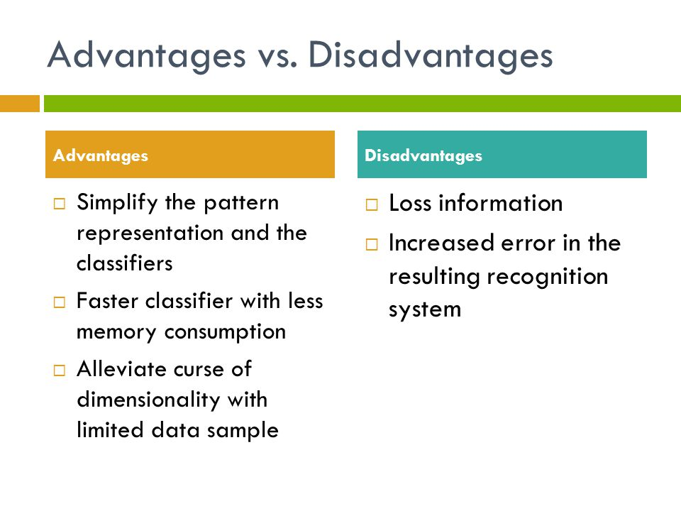 Advantages vs. Disadvantages  Simplify the pattern representation and the classifiers  Faster classifier with less memory consumption  Alleviate cu