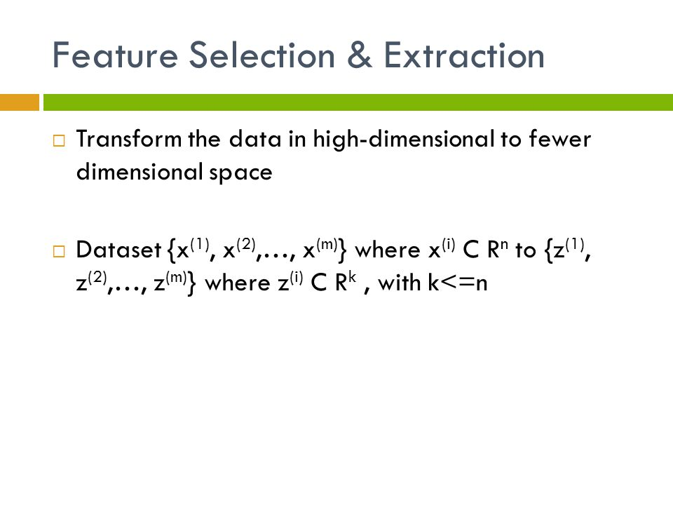 Feature Selection & Extraction  Transform the data in high-dimensional to fewer dimensional space  Dataset {x (1), x (2),…, x (m) } where x (i) C R n to {z (1), z (2),…, z (m) } where z (i) C R k, with k<=n