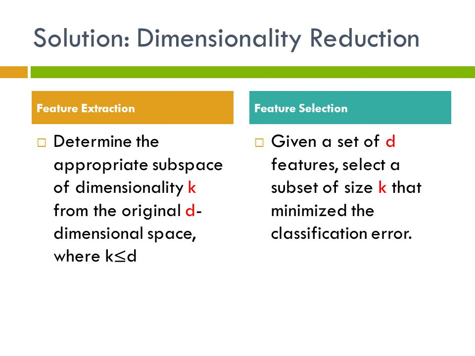 Solution: Dimensionality Reduction  Determine the appropriate subspace of dimensionality k from the original d- dimensional space, where k≤d  Given a set of d features, select a subset of size k that minimized the classification error.