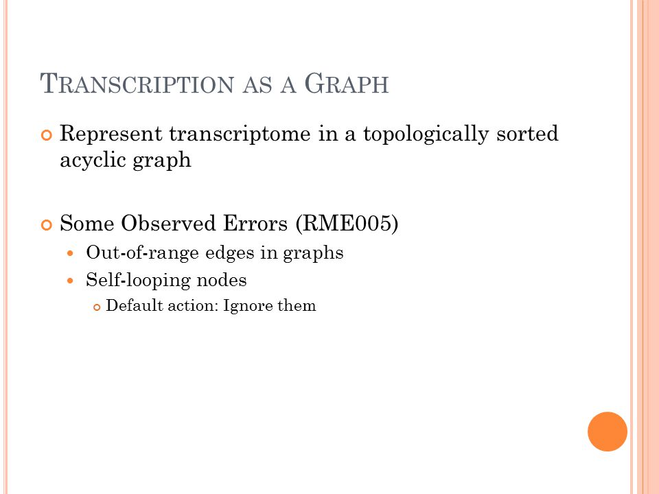 T RANSCRIPTION AS A G RAPH Represent transcriptome in a topologically sorted acyclic graph Some Observed Errors (RME005) Out-of-range edges in graphs